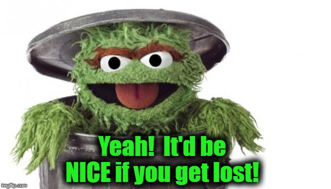 Oscar trashcan Sesame street | Yeah!  It'd be NICE if you get lost! | image tagged in oscar trashcan sesame street | made w/ Imgflip meme maker