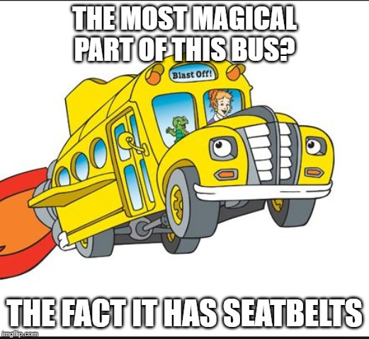 Seatbelts, unless its full of the future | THE MOST MAGICAL PART OF THIS BUS? THE FACT IT HAS SEATBELTS | image tagged in the magic school bus | made w/ Imgflip meme maker