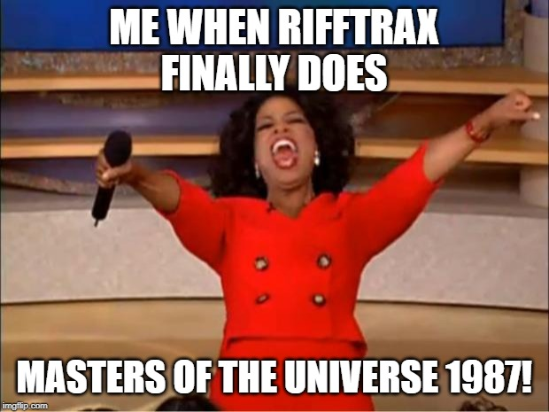 Oprah You Get A | ME WHEN RIFFTRAX FINALLY DOES MASTERS OF THE UNIVERSE 1987! | image tagged in memes,oprah you get a | made w/ Imgflip meme maker