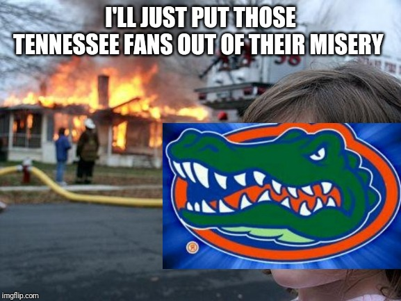 Disaster Girl Meme | I'LL JUST PUT THOSE TENNESSEE FANS OUT OF THEIR MISERY | image tagged in memes,disaster girl | made w/ Imgflip meme maker