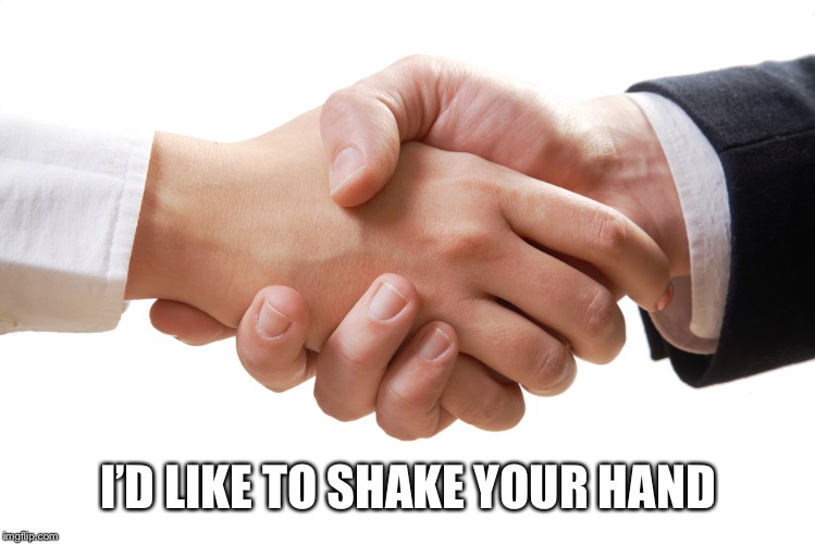 shaking hands | I'D LIKE TO SHAKE YOUR HAND | image tagged in shaking hands | made w/ Imgflip meme maker
