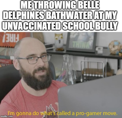 Hey, it'll probably work! | ME THROWING BELLE DELPHINES BATHWATER AT MY UNVACCINATED SCHOOL BULLY | image tagged in pro gamer move | made w/ Imgflip meme maker