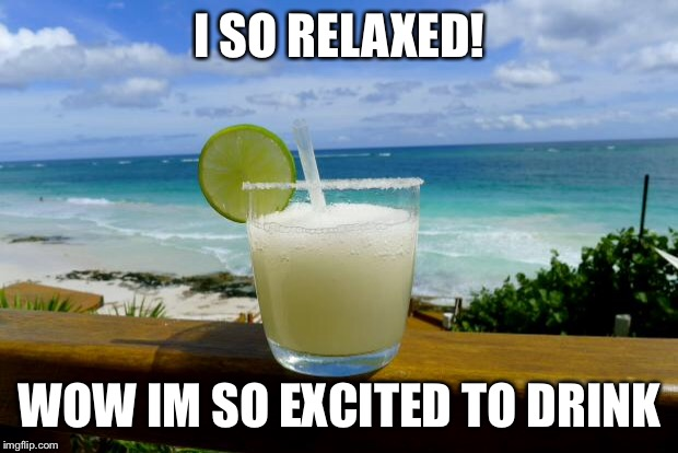 Margarita on the Beach | I SO RELAXED! WOW IM SO EXCITED TO DRINK | image tagged in margarita on the beach | made w/ Imgflip meme maker