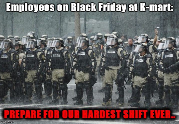Riot Police Rain Storm | Employees on Black Friday at K-mart: PREPARE FOR OUR HARDEST SHIFT EVER.. | image tagged in riot police rain storm | made w/ Imgflip meme maker