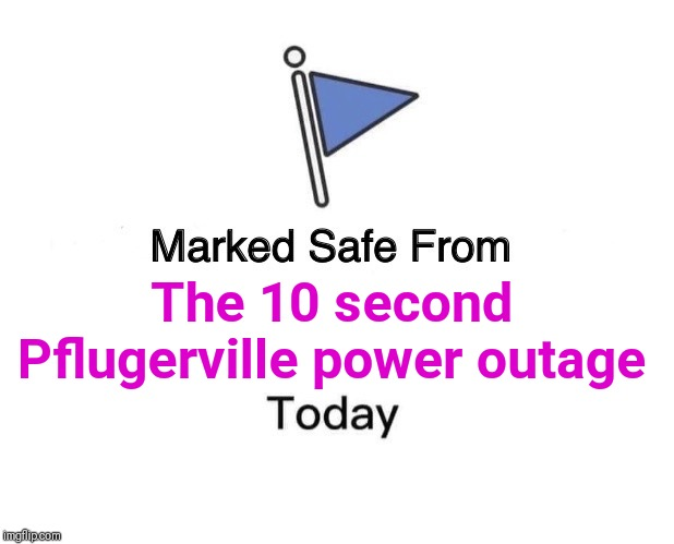 Marked Safe From Meme | The 10 second Pflugerville power outage | image tagged in memes,marked safe from | made w/ Imgflip meme maker