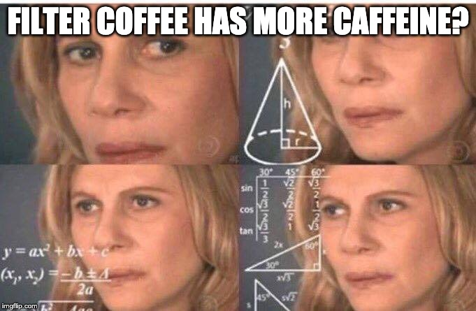 Math lady/Confused lady | FILTER COFFEE HAS MORE CAFFEINE? | image tagged in math lady/confused lady | made w/ Imgflip meme maker