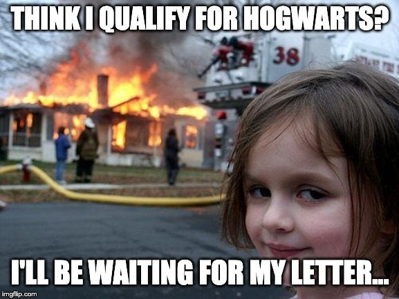 C'mon!!! I need my letter!!!!! | THINK I QUALIFY FOR HOGWARTS? I'LL BE WAITING FOR MY LETTER... | image tagged in memes,disaster girl,hogwarts,harry potter | made w/ Imgflip meme maker