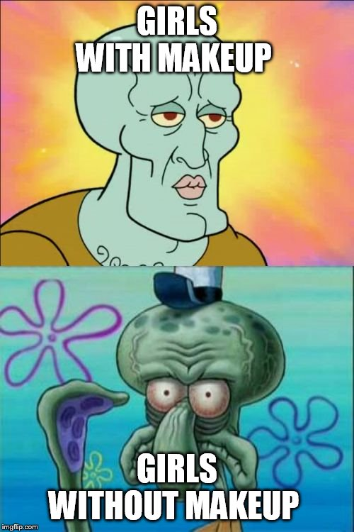 Squidward Meme | GIRLS WITH MAKEUP GIRLS WITHOUT MAKEUP | image tagged in memes,squidward | made w/ Imgflip meme maker