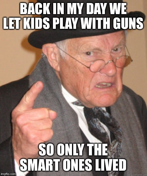 Back In My Day Meme |  BACK IN MY DAY WE LET KIDS PLAY WITH GUNS; SO ONLY THE SMART ONES LIVED | image tagged in memes,back in my day | made w/ Imgflip meme maker