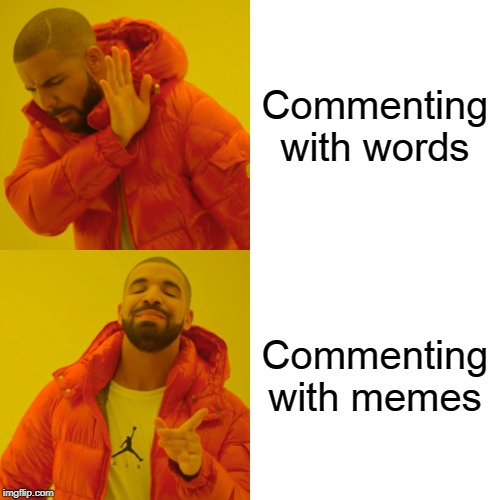 It's a lot more fun | Commenting with words Commenting with memes | image tagged in memes,drake hotline bling,comments,meme comments,comment section,meme | made w/ Imgflip meme maker