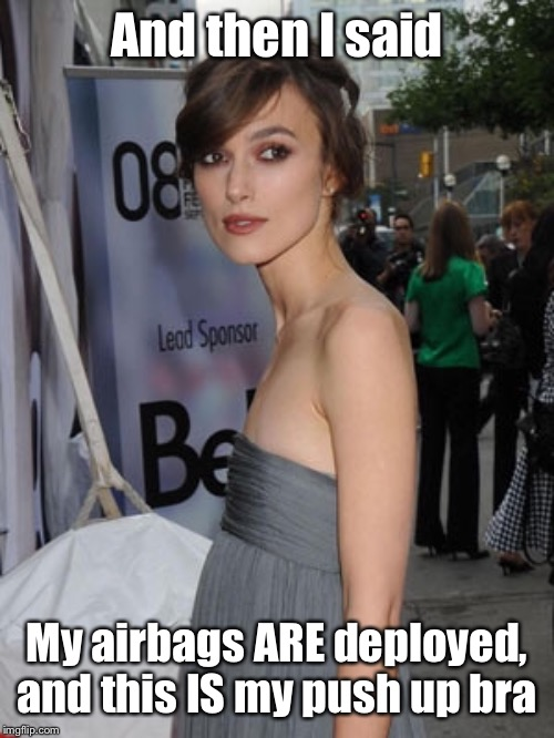 And then I said My airbags ARE deployed, and this IS my push up bra | made w/ Imgflip meme maker