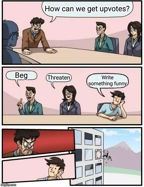 Boardroom Meeting Suggestion | How can we get upvotes? Beg Threaten Write something funny | image tagged in memes,boardroom meeting suggestion | made w/ Imgflip meme maker