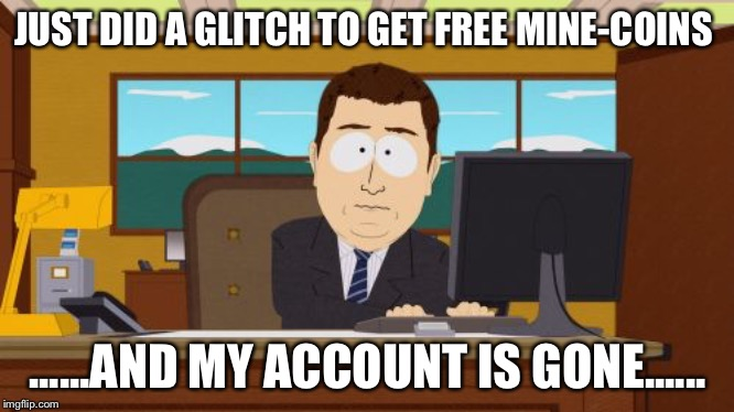 Aaaaand Its Gone Meme |  JUST DID A GLITCH TO GET FREE MINE-COINS; ......AND MY ACCOUNT IS GONE...... | image tagged in memes,aaaaand its gone | made w/ Imgflip meme maker