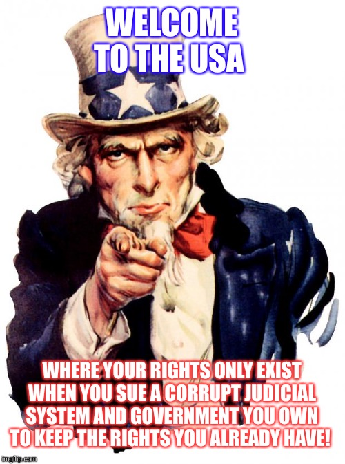 Uncle Sam | WELCOME TO THE USA WHERE YOUR RIGHTS ONLY EXIST WHEN YOU SUE A CORRUPT JUDICIAL SYSTEM AND GOVERNMENT YOU OWN TO KEEP THE RIGHTS YOU ALREADY | image tagged in memes,uncle sam | made w/ Imgflip meme maker