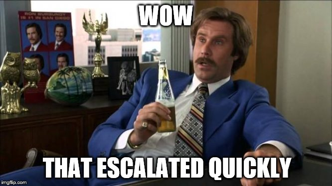 Ron Burgundy | WOW THAT ESCALATED QUICKLY | image tagged in ron burgundy | made w/ Imgflip meme maker