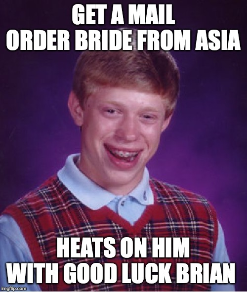 Bad Luck Brian Meme | GET A MAIL ORDER BRIDE FROM ASIA HEATS ON HIM WITH GOOD LUCK BRIAN | image tagged in memes,bad luck brian | made w/ Imgflip meme maker