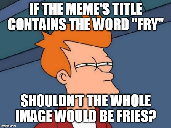 "Futurama Fry Meme | IF THE MEME'S TITLE CONTAINS THE WORD ""FRY"" SHOULDN'T THE WHOLE IMAGE WOULD BE FRIES? 