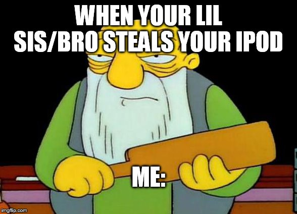 That's a paddlin' |  WHEN YOUR LIL SIS/BRO STEALS YOUR IPOD; ME: | image tagged in memes,that's a paddlin' | made w/ Imgflip meme maker