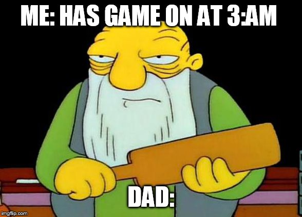 That's a paddlin' |  ME: HAS GAME ON AT 3:AM; DAD: | image tagged in memes,that's a paddlin' | made w/ Imgflip meme maker