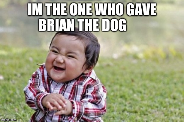 Evil Toddler Meme | IM THE ONE WHO GAVE BRIAN THE DOG | image tagged in memes,evil toddler | made w/ Imgflip meme maker