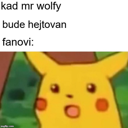 Surprised Pikachu Meme | kad mr wolfy bude hejtovan fanovi: | image tagged in memes,surprised pikachu | made w/ Imgflip meme maker