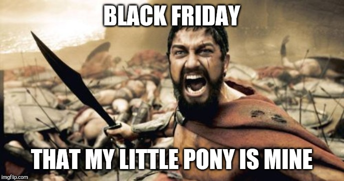 Sparta Leonidas Meme | BLACK FRIDAY THAT MY LITTLE PONY IS MINE | image tagged in memes,sparta leonidas | made w/ Imgflip meme maker