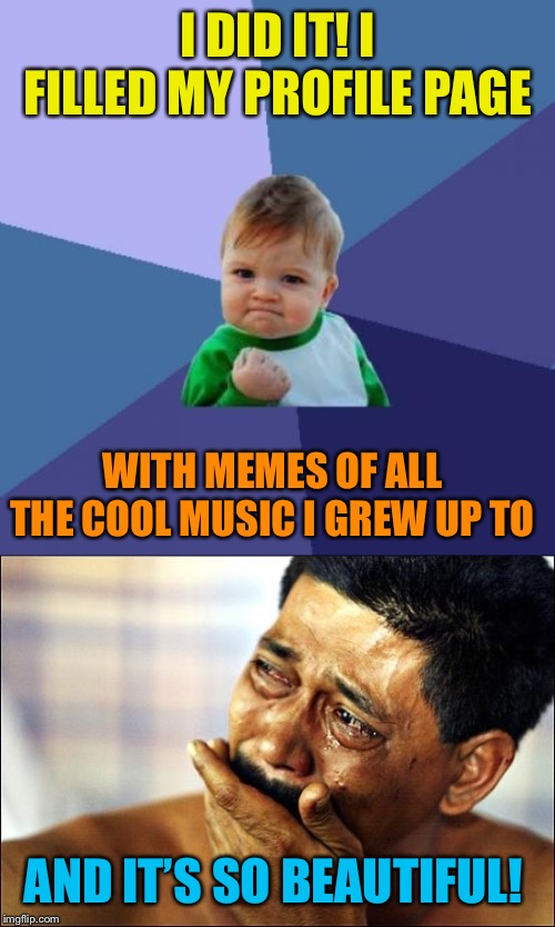 Awesome Music! | I DID IT! I FILLED MY PROFILE PAGE AND IT'S SO BEAUTIFUL! WITH MEMES OF ALL THE COOL MUSIC I GREW UP TO | image tagged in memes,success kid,pinoy crying man,rock music,heavy metal,growing up | made w/ Imgflip meme maker