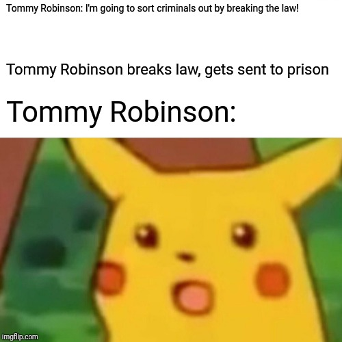 Surprised Pikachu | Tommy Robinson: I'm going to sort criminals out by breaking the law! Tommy Robinson breaks law, gets sent to prison Tommy Robinson: | image tagged in memes,surprised pikachu | made w/ Imgflip meme maker