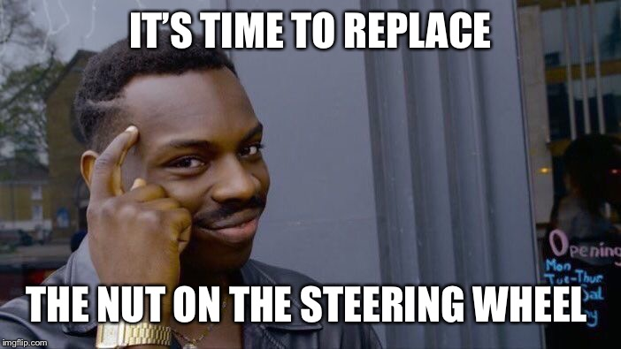 Roll Safe Think About It Meme | IT'S TIME TO REPLACE THE NUT ON THE STEERING WHEEL | image tagged in memes,roll safe think about it | made w/ Imgflip meme maker