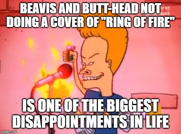"Ring of Fire for my ... | BEAVIS AND BUTT-HEAD NOT DOING A COVER OF ""RING OF FIRE"" IS ONE OF THE BIGGEST DISAPPOINTMENTS IN LIFE 