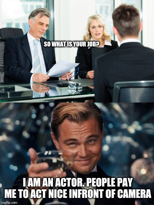 SO WHAT IS YOUR JOB? I AM AN ACTOR. PEOPLE PAY ME TO ACT NICE INFRONT OF CAMERA | image tagged in memes,leonardo dicaprio cheers,job interview,job | made w/ Imgflip meme maker