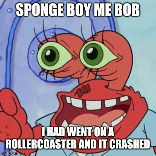SPONGE BOY ME BOB I HAD WENT ON A ROLLERCOASTER AND IT CRASHED | image tagged in ahoy spongebob,rollercoaster,memes | made w/ Imgflip meme maker