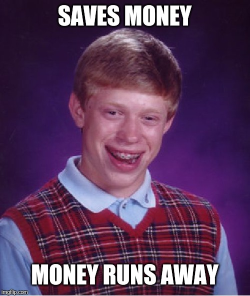 Bad Luck Brian Meme | SAVES MONEY MONEY RUNS AWAY | image tagged in memes,bad luck brian | made w/ Imgflip meme maker