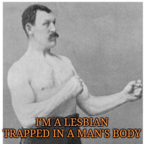 Overly Manly Lesbian | I'M A LESBIAN TRAPPED IN A MAN'S BODY | image tagged in memes,overly manly man | made w/ Imgflip meme maker