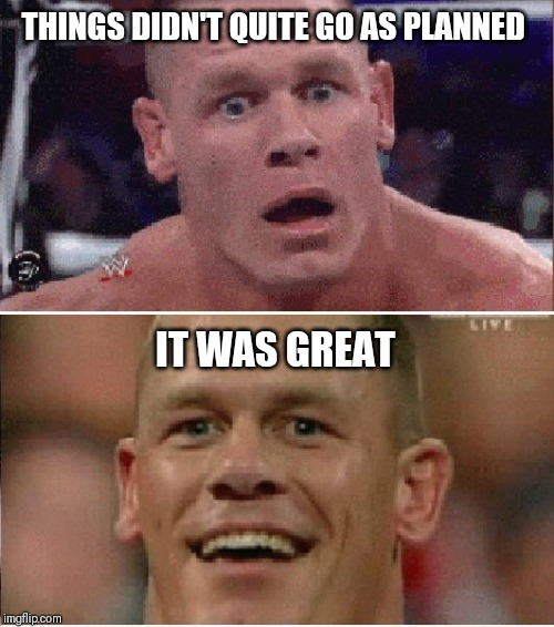 THINGS DIDN'T QUITE GO AS PLANNED IT WAS GREAT | image tagged in john cena sad/happy | made w/ Imgflip meme maker