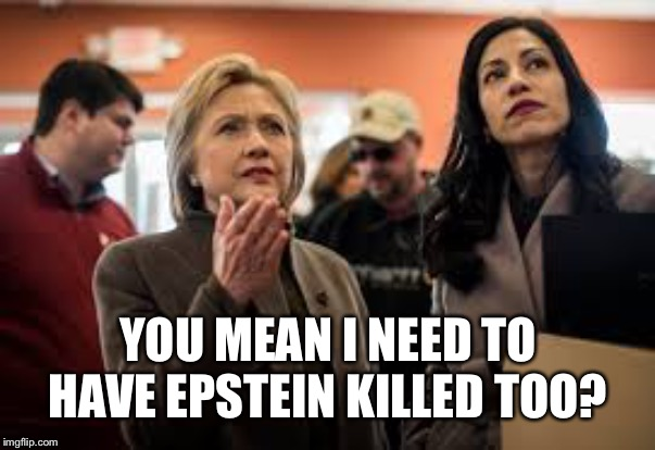 Another addition to the Clinton dead pool | YOU MEAN I NEED TO HAVE EPSTEIN KILLED TOO? | image tagged in hillary,epstein | made w/ Imgflip meme maker