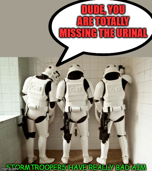 I guess all storm troopers are men. |  DUDE, YOU ARE TOTALLY MISSING THE URINAL; STORMTROOPERS HAVE REALLY BAD AIM | image tagged in stormtroopers,bathroom humor,urinal guy,funny | made w/ Imgflip meme maker