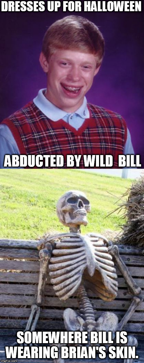 It  puts the  Lotion on it's skin, It rubs  it  in! | DRESSES UP FOR HALLOWEEN ABDUCTED BY WILD  BILL SOMEWHERE BILL IS WEARING BRIAN'S SKIN. | image tagged in memes,waiting skeleton,bad luck brian,wild bill | made w/ Imgflip meme maker