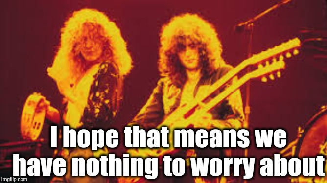 Led Zeppelin | I hope that means we have nothing to worry about | image tagged in led zeppelin | made w/ Imgflip meme maker