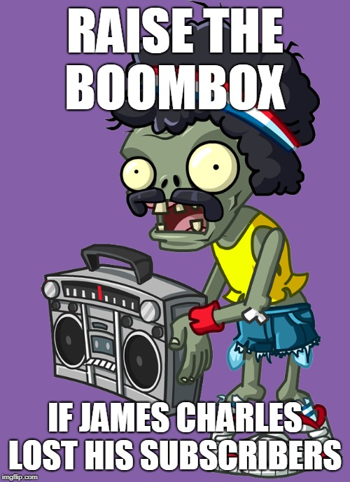 for james charles fans... | RAISE THE BOOMBOX IF JAMES CHARLES LOST HIS SUBSCRIBERS | image tagged in raise the boombox,memes,pvz,james charles | made w/ Imgflip meme maker