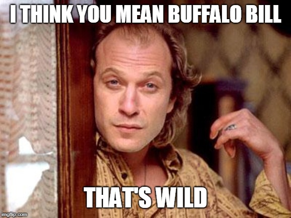buffalo bill | I THINK YOU MEAN BUFFALO BILL THAT'S WILD | image tagged in buffalo bill | made w/ Imgflip meme maker