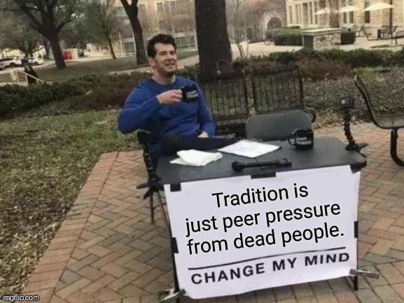 Change My Mind Meme | Tradition is just peer pressure from dead people. | image tagged in memes,change my mind | made w/ Imgflip meme maker
