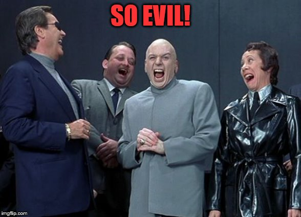 Laughing Villains Meme | SO EVIL! | image tagged in memes,laughing villains | made w/ Imgflip meme maker