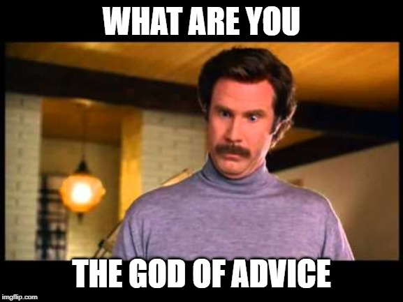 Anchorman I'm Impressed | WHAT ARE YOU THE GOD OF ADVICE | image tagged in anchorman i'm impressed | made w/ Imgflip meme maker