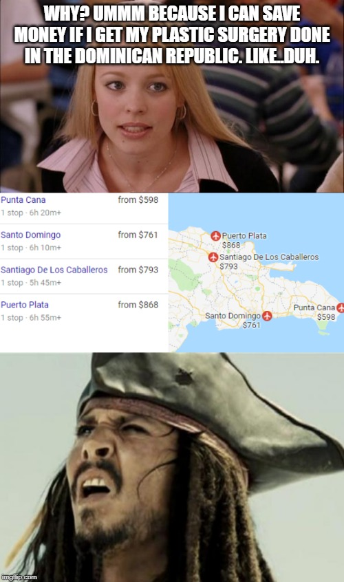 But you have to pay to get there and back, genius. | WHY? UMMM BECAUSE I CAN SAVE MONEY IF I GET MY PLASTIC SURGERY DONE IN THE DOMINICAN REPUBLIC. LIKE..DUH. | image tagged in memes,its not going to happen,confused dafuq jack sparrow what | made w/ Imgflip meme maker