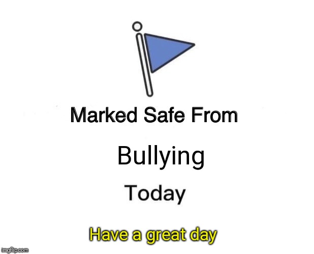 Marked Safe From Meme | Bullying Have a great day | image tagged in memes,marked safe from | made w/ Imgflip meme maker