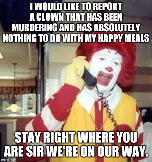 Ronald McDonald Temp | I WOULD LIKE TO REPORT A CLOWN THAT HAS BEEN MURDERING AND HAS ABSOLUTELY NOTHING TO DO WITH MY HAPPY MEALS STAY RIGHT WHERE YOU ARE SIR WE' | image tagged in ronald mcdonald temp | made w/ Imgflip meme maker