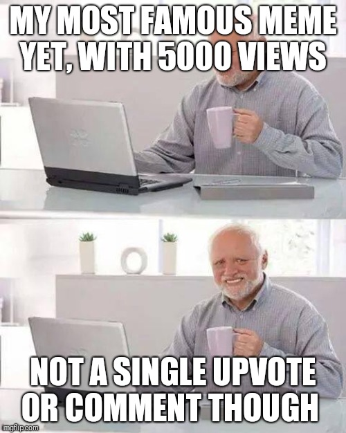 Making a meme and submitting it like | MY MOST FAMOUS MEME YET, WITH 5000 VIEWS NOT A SINGLE UPVOTE OR COMMENT THOUGH | image tagged in memes,hide the pain harold | made w/ Imgflip meme maker