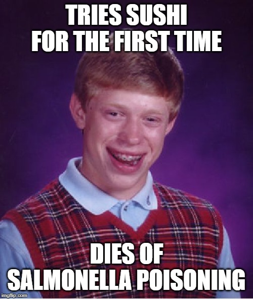 Bad Fish | TRIES SUSHI FOR THE FIRST TIME DIES OF SALMONELLA POISONING | image tagged in memes,bad luck brian | made w/ Imgflip meme maker