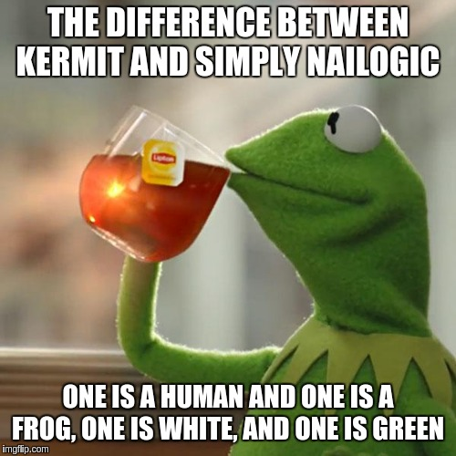 But Thats None Of My Business Meme | THE DIFFERENCE BETWEEN KERMIT AND SIMPLY NAILOGIC ONE IS A HUMAN AND ONE IS A FROG, ONE IS WHITE, AND ONE IS GREEN | image tagged in memes,but thats none of my business,kermit the frog | made w/ Imgflip meme maker